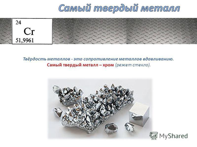 Твёрдость металлов - это сопротивление металлов вдавливанию. Самый твердый металл – хром (режет стекло).