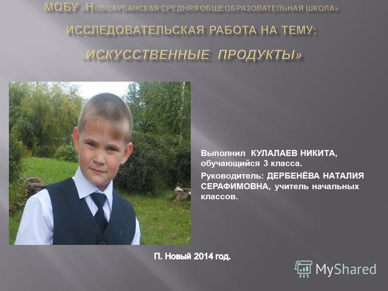 Выполнил КУЛАЛАЕВ НИКИТА, обучающийся 3 класса. Руководитель: ДЕРБЕНЁВА НАТАЛИЯ СЕРАФИМОВНА, учитель начальных классов.