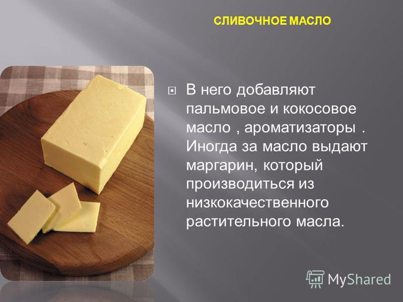 СЛИВОЧНОЕ МАСЛО В него добавляют пальмовое и кокосовое масло, ароматизаторы. Иногда за масло выдают маргарин, который производиться из низкокачественного растительного масла.