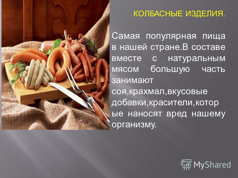 КОЛБАСНЫЕ ИЗДЕЛИЯ. Самая популярная пища в нашей стране.В составе вместе с натуральным мясом большую часть занимают соя,крахмал,вкусовые добавки,красители,которые наносят вред нашему организму.