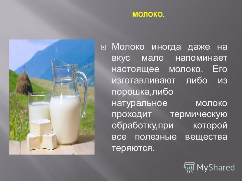 МОЛОКО. Молоко иногда даже на вкус мало напоминает настоящее молоко. Его изготавливают либо из порошка,либо натуральное молоко проходит термическую обработку,при которой все полезные вещества теряются.