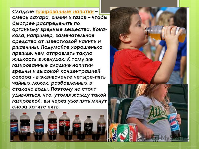 Сладкие газированные напитки – смесь сахара, химии и газов – чтобы быстрее распределить по организму вредные вещества. Кока- кола, например, замечательное средство от известковой накипи и ржавчины. Подумайте хорошенько прежде, чем отправлять такую жи