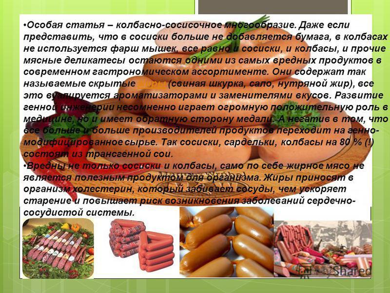 Особая статья – колбасно-сосисочное многообразие. Даже если представить, что в сосиски больше не добавляется бумага, в колбасах не используется фарш мышек, все равно и сосиски, и колбасы, и прочие мясные деликатесы остаются одними из самых вредных пр