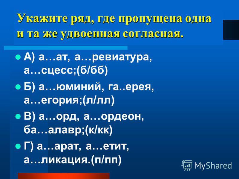 Укажите ряд, где пропущена одна и та же удвоена я соглавсна я. А) а…ат, а…рев иатура, а…абсцесс;(б/б) Б) а…юминий, га..исерия, а…егория;(л/л) В) а…орд, а…орден, ба…лавр;(к/кк) Г) а…арат, а…етит, а…ликакция.(п/пп)