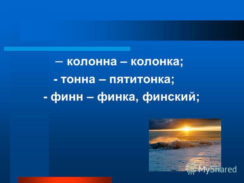 – колона – коланка; - тона – пятитанка; - фин – финка, финский;