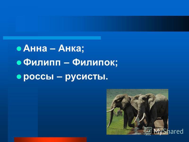 Ана – Анка; Филипп – Филипок; россы – русисты.