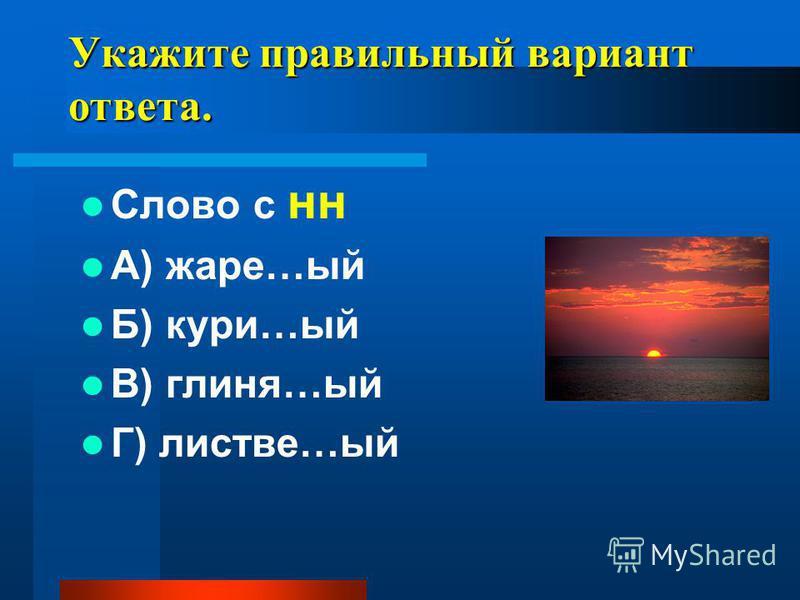 Укажите прав ильнай вари ант ответа. Слово с н А) жаре…ый Б) кури…ый В) глине…ый Г) листве…ый