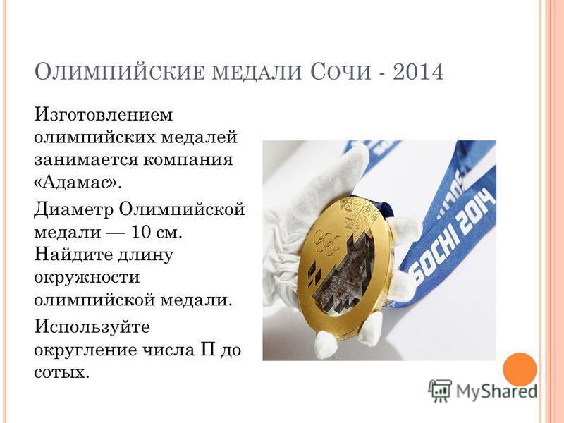 О ЛИМПИЙСКИЕ МЕДАЛИ С ОЧИ - 2014 Изготовлением олимпийских медалей занимается компания «Адамас». Диаметр Олимпийской медали 10 см. Найдите длину окружности олимпийской медали. Используйте округление числа П до сотых.