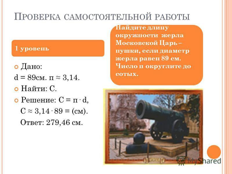 П РОВЕРКА САМОСТОЯТЕЛЬНОЙ РАБОТЫ Дано: d = 89 см. π 3,14. Найти: С. Решение: С = π· d, С 3,14· 89 = (см). Ответ: 279,46 см. 1 уровень Найдите длину окружности жерла Московской Царь – пушки, если диаметр жерла равен 89 см. Число π округлите до сотых.