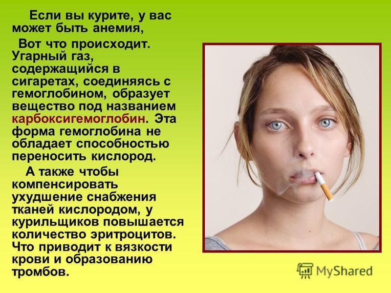 Если вы курите, у вас может быть анемия, Вот что происходит. Угарный газ, содержащийся в сигаретах, соединяясь с гемоглобином, образует вещество под названием карбоксигемоглобин. Эта форма гемоглобина не обладает способностью переносить кислород. А т