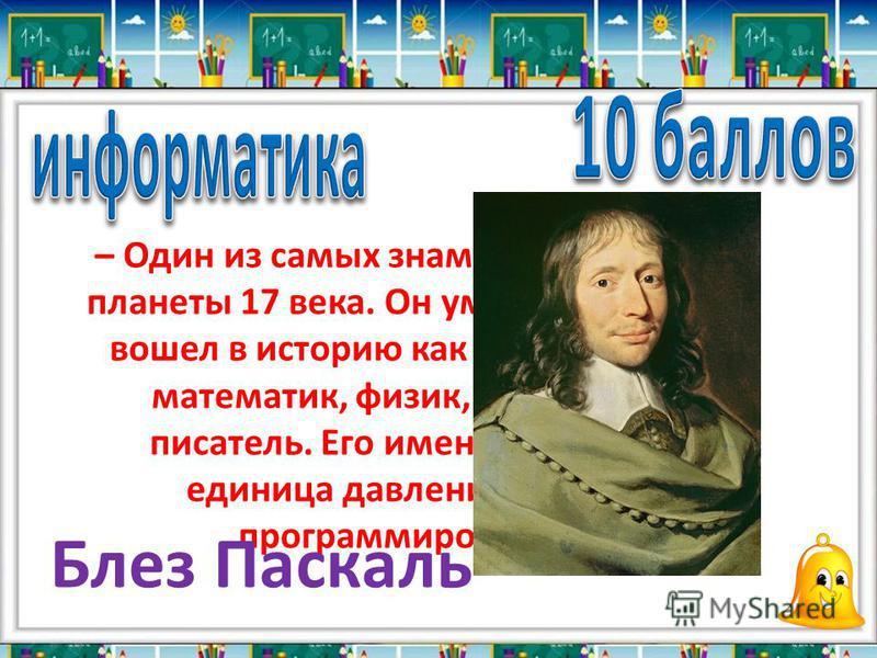 – Один из самых знаменитых людей планеты 17 века. Он умер в 39 лет, но вошел в историю как выдающийся математик, физик, философ и писатель. Его именем названа единица давления и язык программирования Блез Паскаль