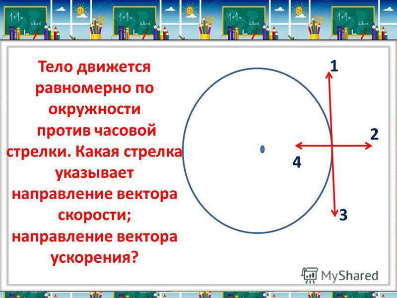 Тело движется равномерно по окружности против часовой стрелки. Какая стрелка указывает направление вектора скорости; направление вектора ускорения? 1 2 3 4