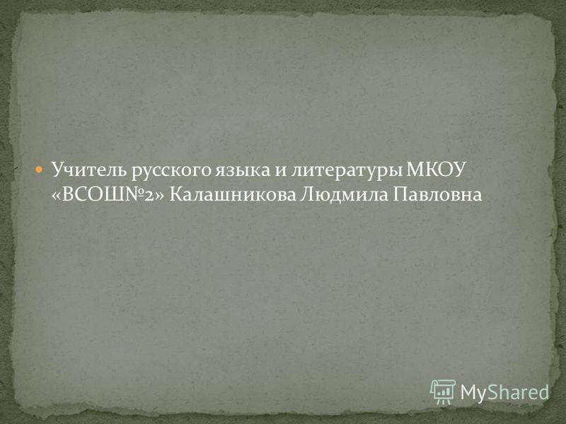 Учитель русского языка и литературы МКОУ «ВСОШ2» Калашникова Людмила Павловна
