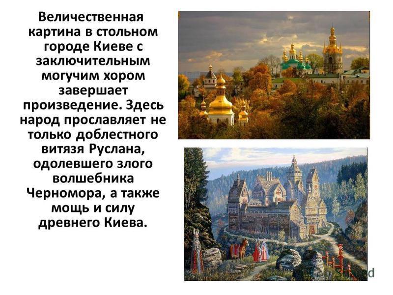Величественная картина в стольном городе Киеве с заключительным могучим хором завершает произведение. Здесь народ прославляет не только доблестного витязя Руслана, одолевшего злого волшебника Черномора, а также мощь и силу древнего Киева.