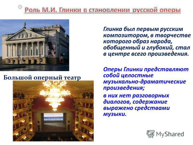 Глинка был первым русским композитором, в творчестве которого образ народа, обобщенный и глубокий, стал в центре всего произведения. Оперы Глинки представляют собой целостные музыкально-драматические произведения; в них нет разговорных диалогов, соде