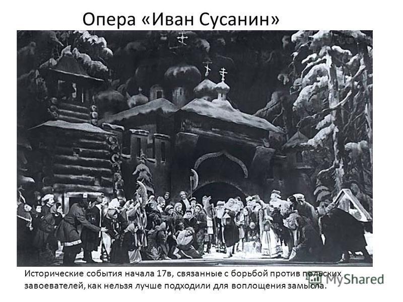Опера «Иван Сусанин» Исторические события начала 17 в, связанные с борьбой против польских завоевателей, как нельзя лучше подходили для воплощения замысла.