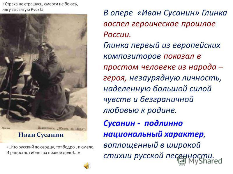 В опере «Иван Сусанин» Глинка воспел героическое прошлое России. Глинка первый из европейских композиторов показал в простом человеке из народа – героя, незаурядную личность, наделенную большой силой чувств и безграничной любовью к родине. Сусанин -