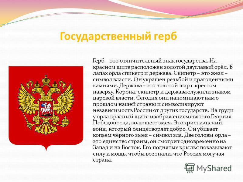 Государственный герб Герб – это отличительный знак государства. На красном щите расположен золотой двуглавый орёл. В лапах орла скипетр и держава. Скипетр – это жезл – символ власти. Он украшен резьбой и драгоценными камнями. Держава – это золотой ша