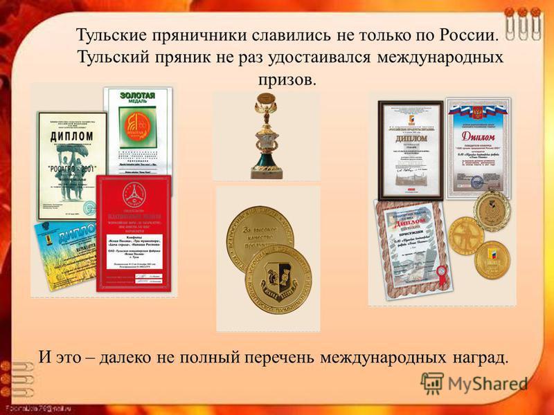 Тульские пряничники славились не только по России. Тульский пряник не раз удостаивался международных призов. И это – далеко не полный перечень международных наград.