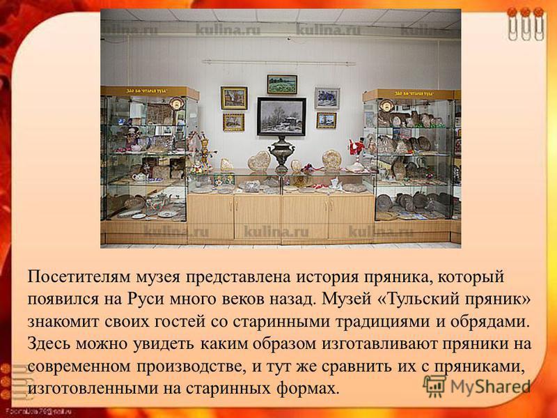 Посетителям музея представлена история пряника, который появился на Руси много веков назад. Музей «Тульский пряник» знакомит своих гостей со старинными традициями и обрядами. Здесь можно увидеть каким образом изготавливают пряники на современном прои