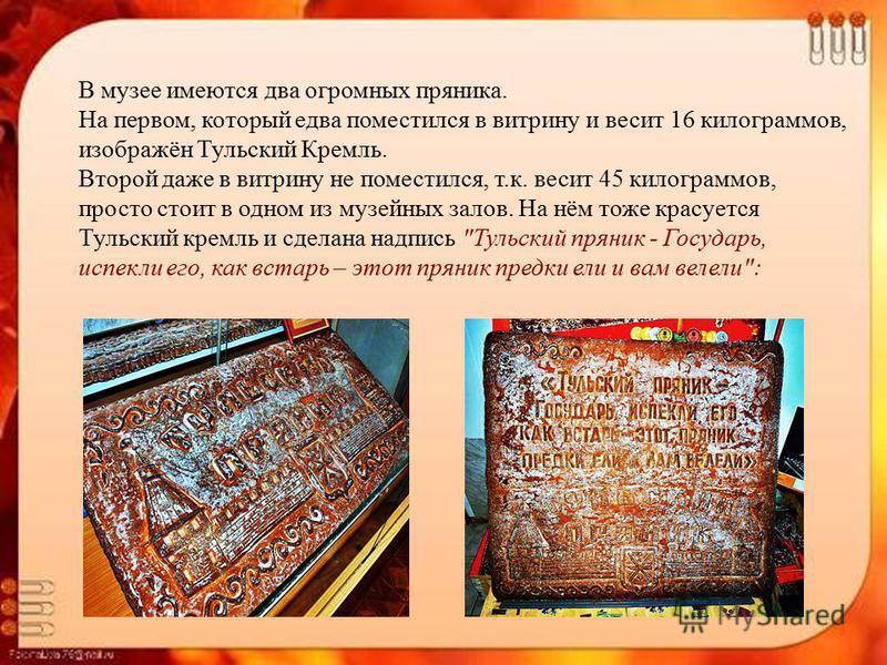 В музее имеются два огромных пряника. На первом, который едва поместился в витрину и весит 16 килограммов, изображён Тульский Кремль. Второй даже в витрину не поместился, т.к. весит 45 килограммов, просто стоит в одном из музейных залов. На нём тоже