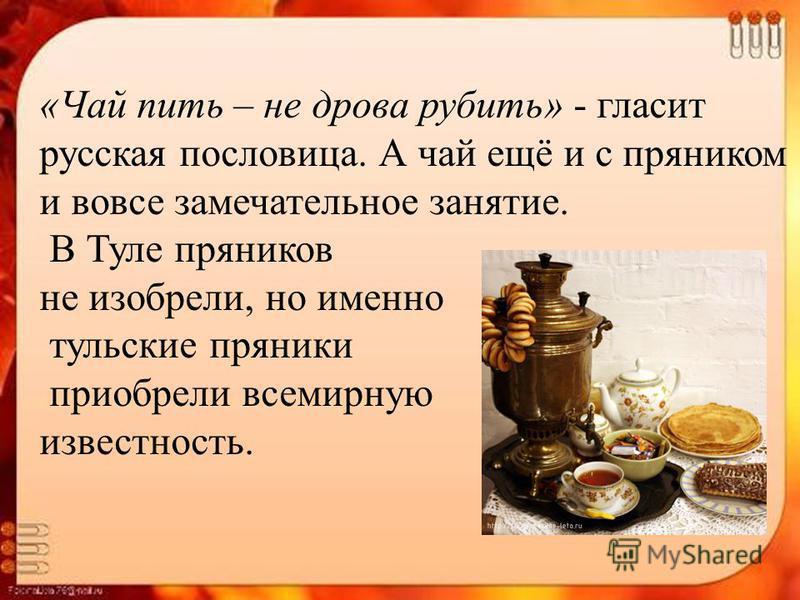 «Чай пить – не дрова рубить» - гласит русская пословица. А чай ещё и с пряником и вовсе замечательное занятие. В Туле пряников не изобрели, но именно тульские пряники приобрели всемирную известность.