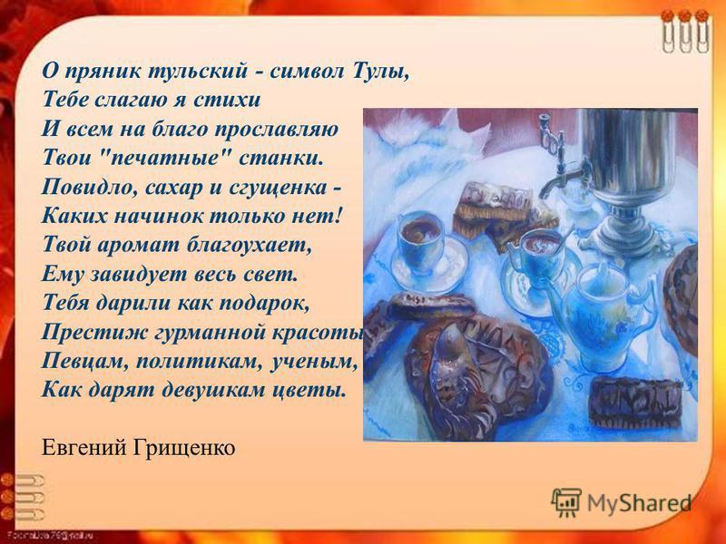 О пряник тульский - символ Тулы, Тебе слагаю я стихи И всем на благо прославляю Твои