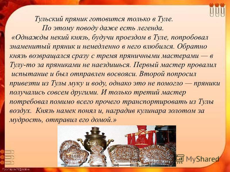 Тульский пряник готовится только в Туле. По этому поводу даже есть легенда. «Однажды некий князь, будучи проездом в Туле, попробовал знаменитый пряник и немедленно в него влюбился. Обратно князь возвращался сразу с тремя пряничными мастерами в Тулу-т