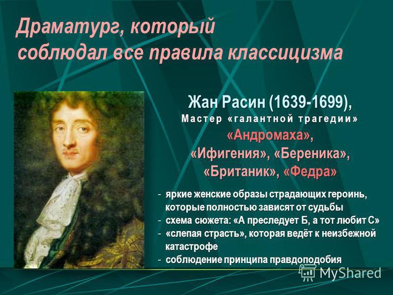 Драматург, который соблюдал все правила классицизма Жан Расин (1639-1699), Мастер «галантной трагедии» «Андромаха», «Ифигения», «Береника», «Британик», «Федра» - яркие женские образы страдающих героинь, которые полностью зависят от судьбы которые пол