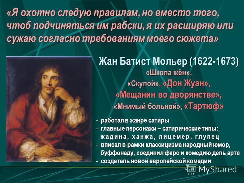 Жан Батист Мольер (1622-1673) «Школа жён», «Скупой», «Дон Жуан», «Мещанин во дворянстве», «Мнимый больной», «Тартюф» - работал в жанре сатиры - главные персонажи – сатирические типы: жадина, ханжа, лицемер, глупец жадина, ханжа, лицемер, глупец - впи
