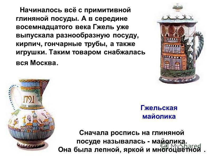 Начиналось всё с примитивной глиняной посуды. А в середине восемнадцатого века Гжель уже выпускала разнообразную посуду, кирпич, гончарные трубы, а также игрушки. Таким товаром снабжалась вся Москва. Сначала роспись на глиняной посуде называлась - ма