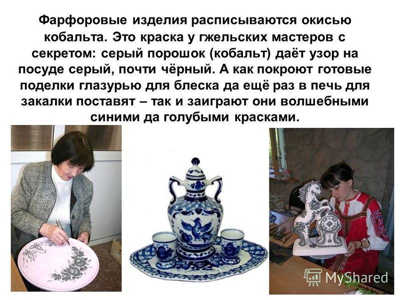 Фарфоровые изделия расписываются окисью кобальта. Это краска у гжельских мастеров с секретом: серый порошок (кобальт) даёт узор на посуде серый, почти чёрный. А как покроют готовые поделки глазурью для блеска да ещё раз в печь для закалки поставят –