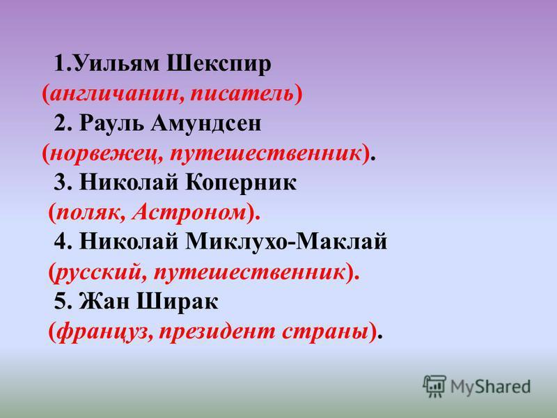 1. Уильям Шекспир (англичанин, писатель) 2. Рауль Амундсен (норвежец, путешественник). 3. Николай Коперник (поляк, Астроном). 4. Николай Миклухо-Маклай (русский, путешественник). 5. Жан Ширак (француз, президент страны).