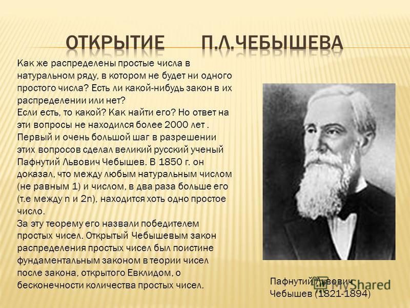Пафнутий Львович Чебышев (1821-1894) Как же распределены простые числа в натуральном ряду, в котором не будет ни одного простого числа? Есть ли какой-нибудь закон в их распределении или нет? Если есть, то какой? Как найти его? Но ответ на эти вопросы