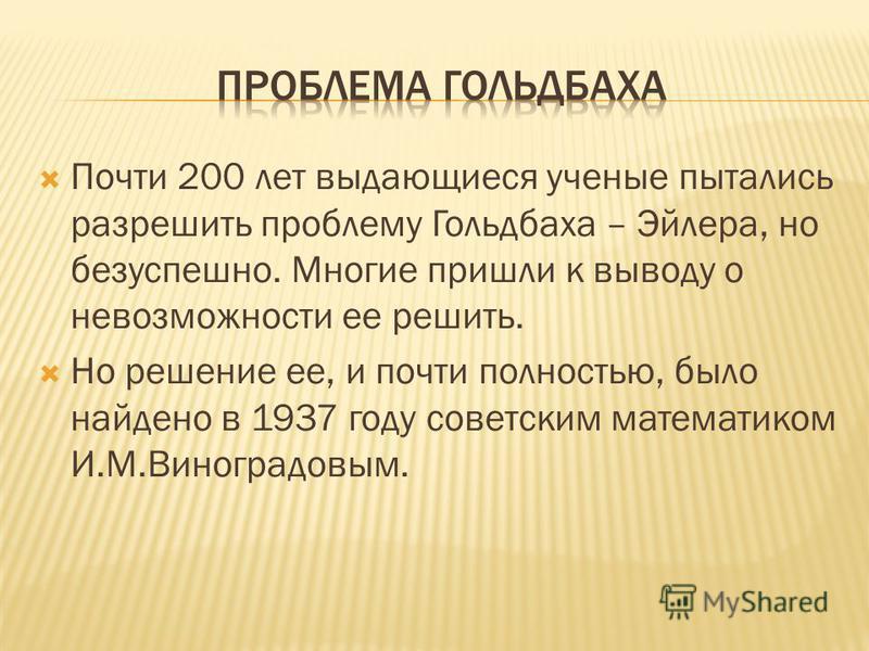 Почти 200 лет выдающиеся ученые пытались разрешить проблему Гольдбаха – Эйлера, но безуспешно. Многие пришли к выводу о невозможности ее решить. Но решение ее, и почти полностью, было найдено в 1937 году советским математиком И.М.Виноградовым.