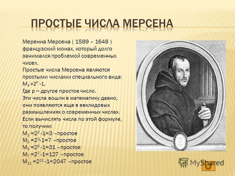 Меренна Мерсена ( 1589 – 1648 ) французский монах, который долго занимался проблемой современных чисел. Простые числа Мерсена являются простыми числами специального вида: M P =2 P -1, Где p – другое простое число. Эти числа вошли в математику давно,