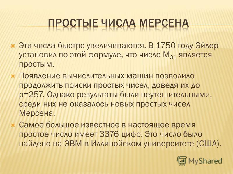 Эти числа быстро увеличиваются. В 1750 году Эйлер установил по этой формуле, что число M 31 является простым. Появление вычислительных машин позволило продолжить поиски простых чисел, доведя их до p=257. Однако результаты были неутешительными, среди