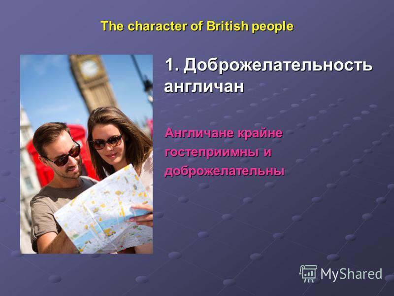 The character of British people 1. Доброжелательность англичан Англичане крайне гостеприимны и доброжелательны