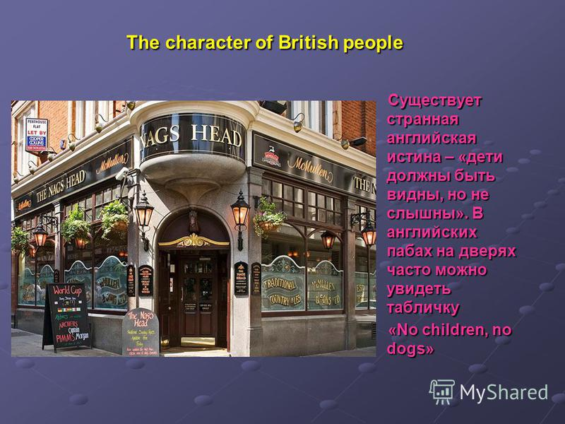The character of British people Существует странная английская истина – «дети должны быть видны, но не слышны». В английских пабах на дверях часто можно увидеть табличку «No children, no dogs»