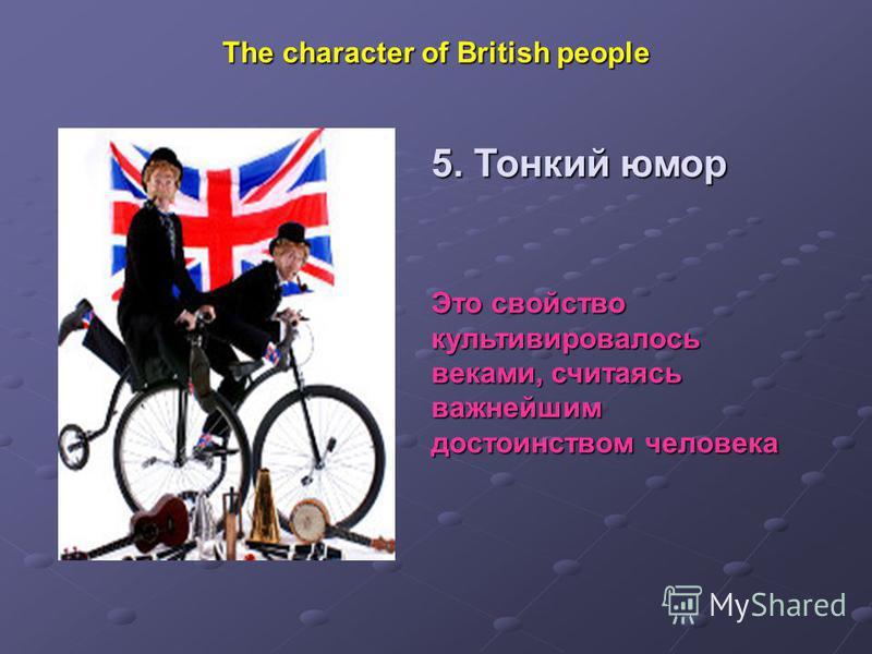 The character of British people 5. Тонкий юмор Это свойство культивировалось веками, считаясь важнейшим достоинством человека