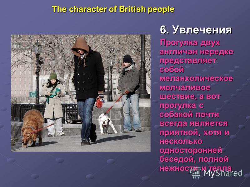 The character of British people 6. Увлечения Прогулка двух англичан нередко представляет собой меланхолическое молчаливое шествие, а вот прогулка с собакой почти всегда является приятной, хотя и несколько односторонней беседой, полной нежности и тепл