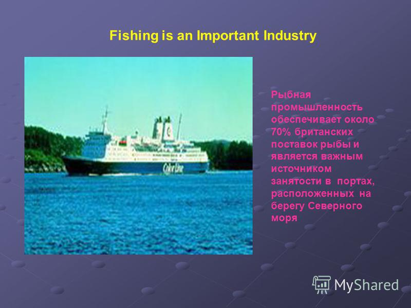Fishing is an Important Industry Рыбная промышленность обеспечивает около 70% британских поставок рыбы и является важным источником занятости в портах, расположенных на берегу Северного моря