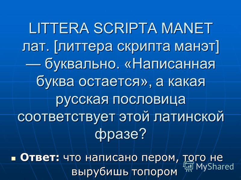 LITTERA SCRIPTA MANET лат. [литера скрипта манэт] буквально. «Написанная буква остается», а какая русская пословица соответствует этой латинской фразе? Ответ: что написано пером, того не Ответ: что написано пером, того не вырубишь топором вырубишь то