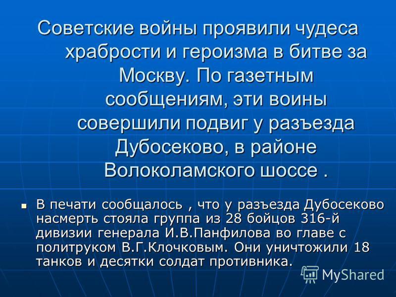 Советские войны проявили чудеса храбрости и героизма в битве за Москву. По газетным сообщениям, эти воины совершили подвиг у разъезда Дубосеково, в районе Волоколамского шоссе. В печати сообщалось, что у разъезда Дубосеково насмерть стояла группа из