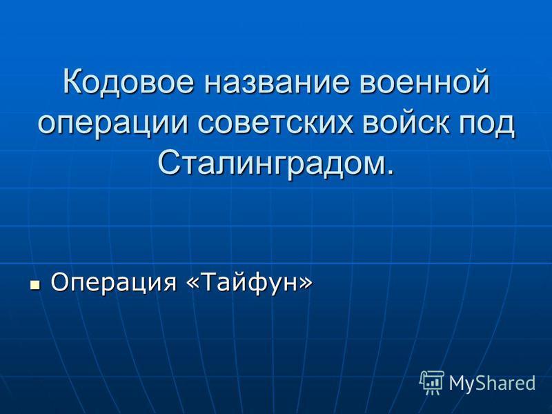 Кодовое название военной операции советских войск под Сталинградом. Операция «Тайфун» Операция «Тайфун»
