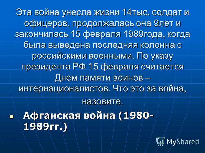 Эта война унесла жизни 14 тыс. солдат и офицеров, продолжалась она 9 лет и закончилась 15 февраля 1989 года, когда была выведена последняя колонна с российскими военными. По указу президента РФ 15 февраля считается Днем памяти воинов – интернационали
