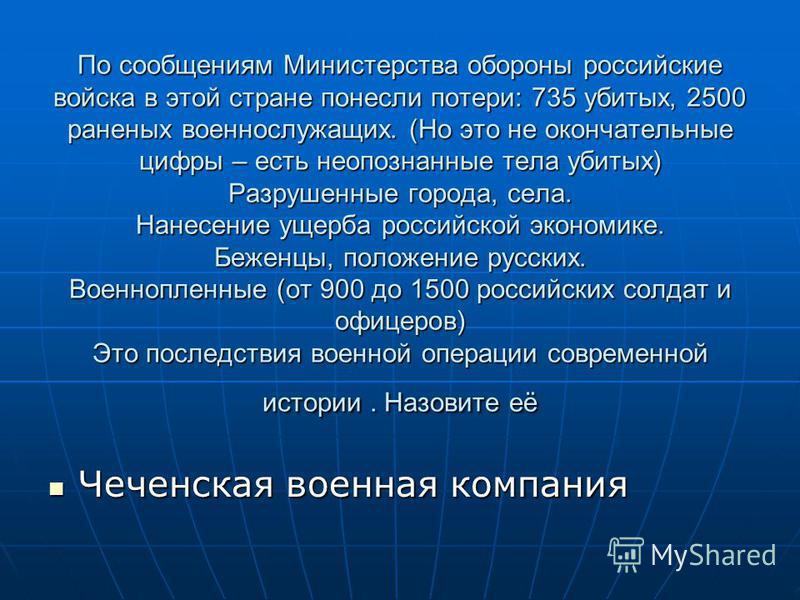 По сообщениям Министерства обороны российские войска в этой стране понесли потери: 735 убитых, 2500 раненых военнослужащих. (Но это не окончательные цифры – есть неопознанные тела убитых) Разрушенные города, села. Нанесение ущерба российской экономик