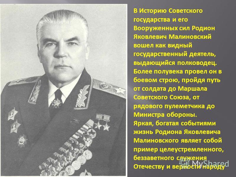 В Историю Советского государства и его Вооруженных сил Родион Яковлевич Малиновский вошел как видный государственный деятель, выдающийся полководец. Более полувека провел он в боевом строю, пройдя путь от солдата до Маршала Советского Союза, от рядов