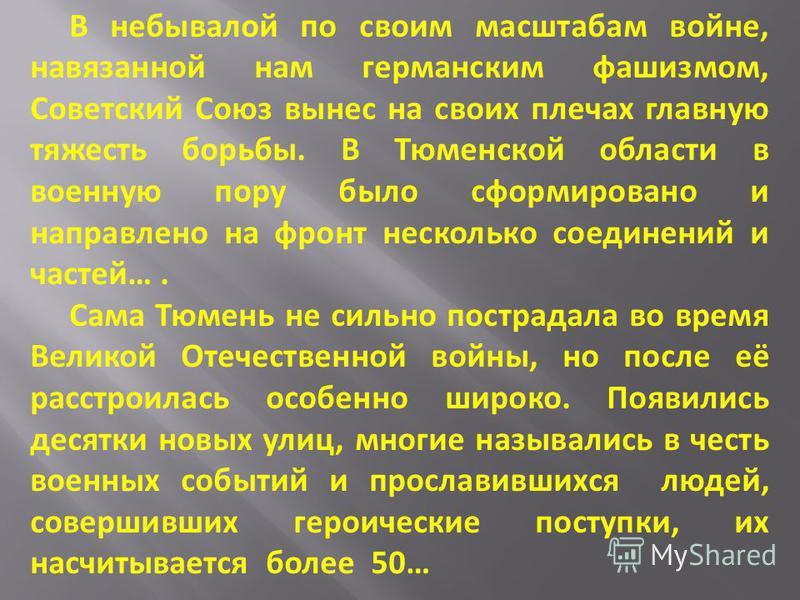 В небывалой по своим масштабам войне, навязанной нам германским фашизмом, Советский Союз вынес на своих плечах главную тяжесть борьбы. В Тюменской области в военную пору было сформировано и направлено на фронт несколько соединений и частей…. Сама Тюм