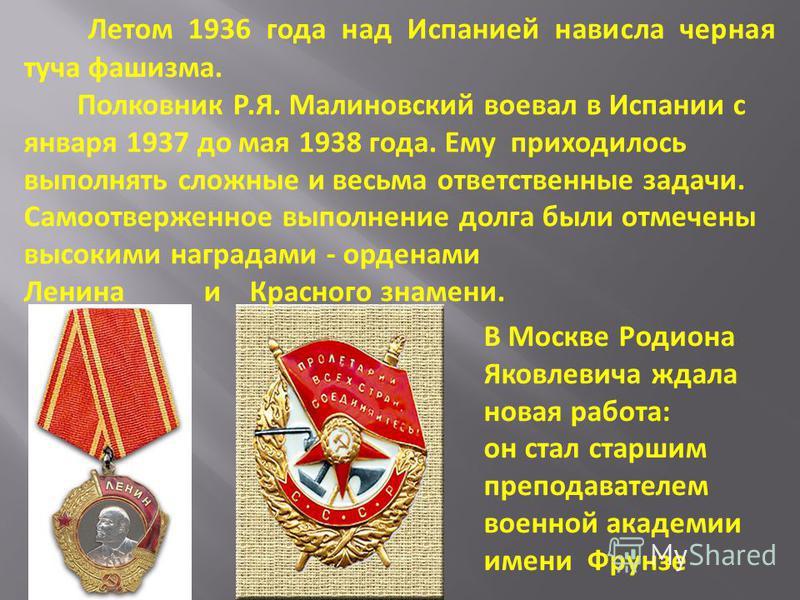 Летом 1936 года над Испанией нависла черная туча фашизма. Полковник Р.Я. Малиновский воевал в Испании с января 1937 до мая 1938 года. Ему приходилось выполнять сложные и весьма ответственные задачи. Самоотверженное выполнение долга были отмечены высо